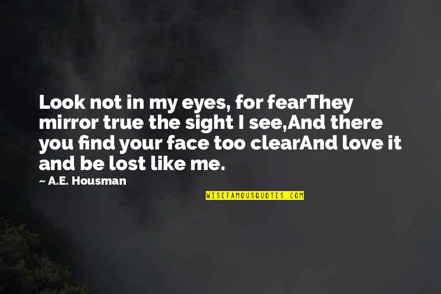 You're Not There For Me Quotes By A.E. Housman: Look not in my eyes, for fearThey mirror