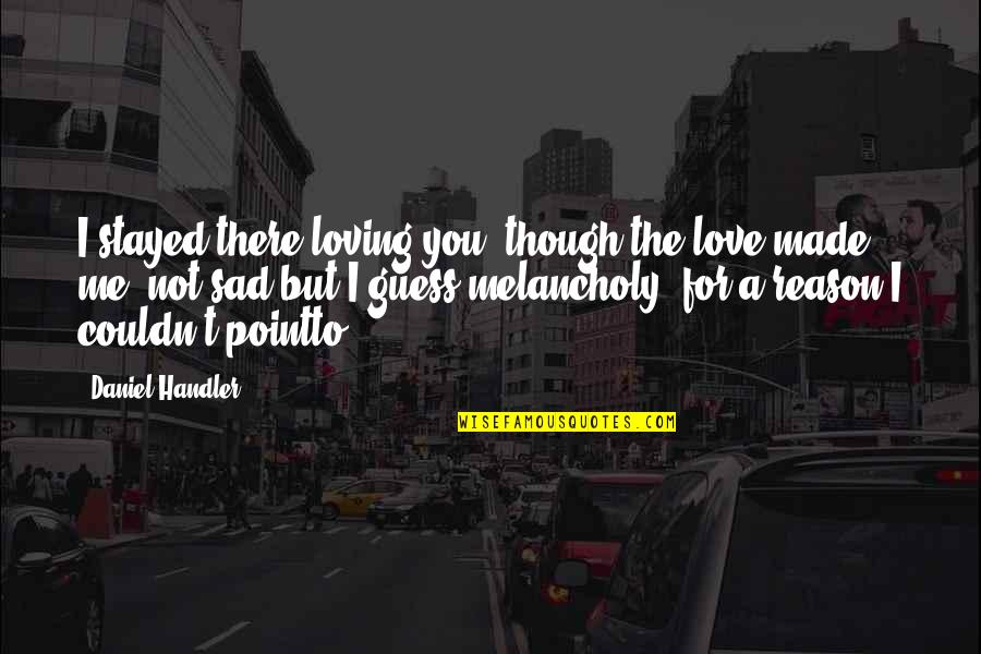 You're Not There For Me Quotes By Daniel Handler: I stayed there loving you, though the love
