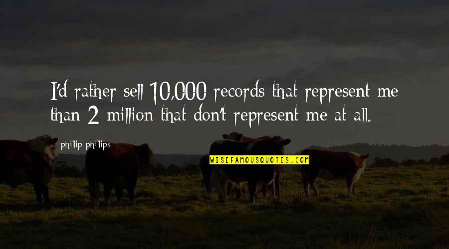 You're Not There For Me Quotes By Phillip Phillips: I'd rather sell 10,000 records that represent me