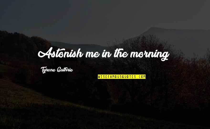 You're Not There For Me Quotes By Tyrone Guthrie: Astonish me in the morning!