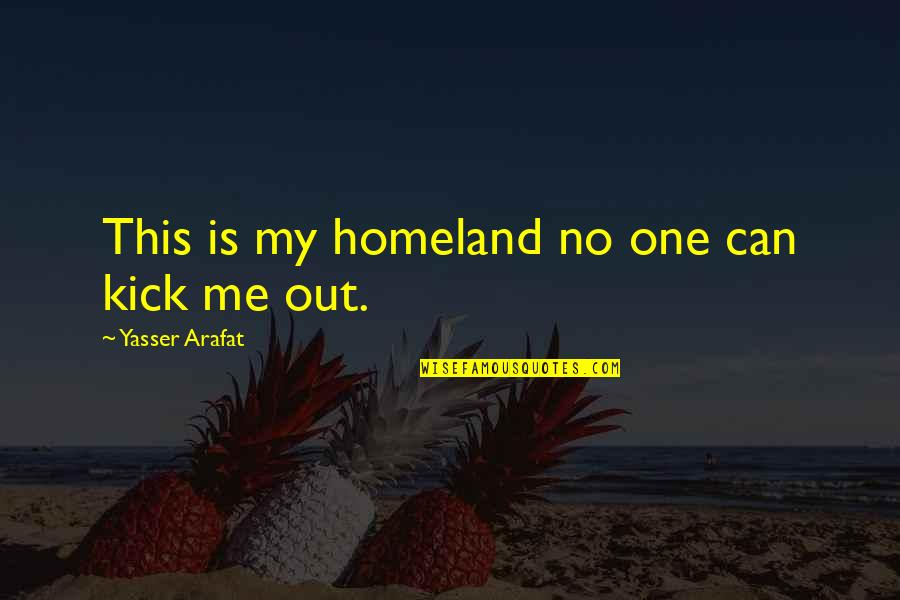 You're Not There For Me Quotes By Yasser Arafat: This is my homeland no one can kick