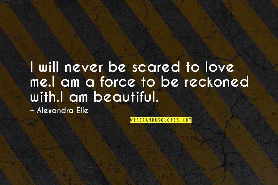 You're Not Worth My Love Quotes By Alexandra Elle: I will never be scared to love me.I