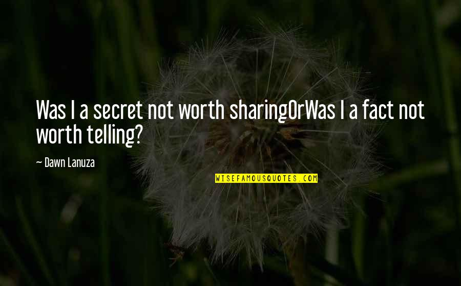 You're Not Worth My Love Quotes By Dawn Lanuza: Was I a secret not worth sharingOrWas I