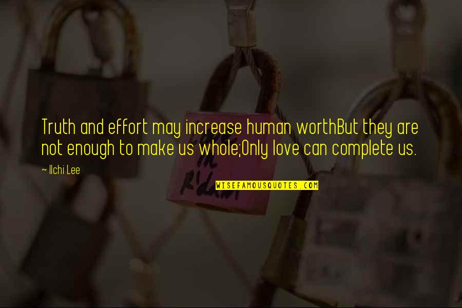 You're Not Worth My Love Quotes By Ilchi Lee: Truth and effort may increase human worthBut they
