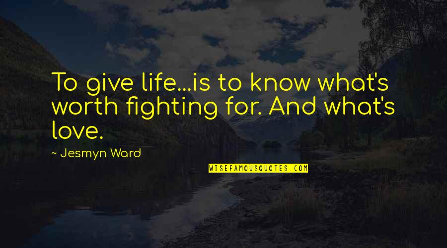 You're Not Worth My Love Quotes By Jesmyn Ward: To give life...is to know what's worth fighting