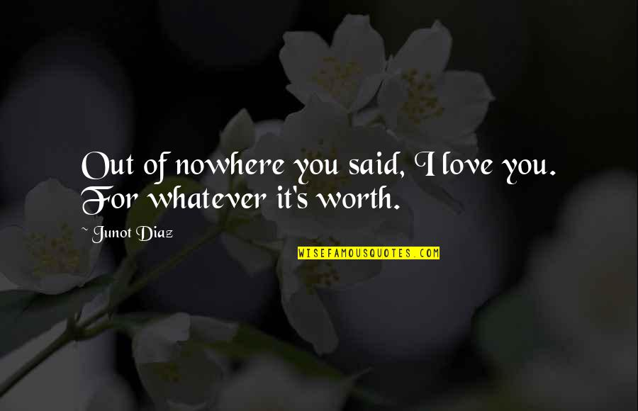 You're Not Worth My Love Quotes By Junot Diaz: Out of nowhere you said, I love you.