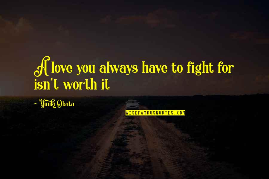 You're Not Worth My Love Quotes By Yuuki Obata: A love you always have to fight for
