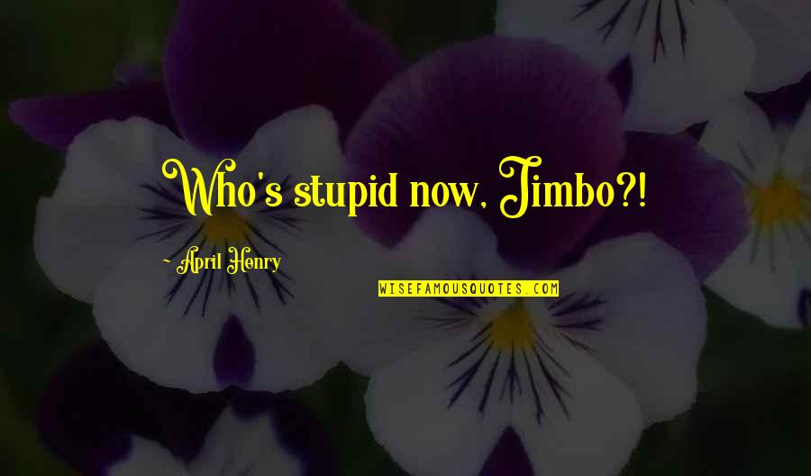 You're So Awesome Quotes By April Henry: Who's stupid now, Jimbo?!
