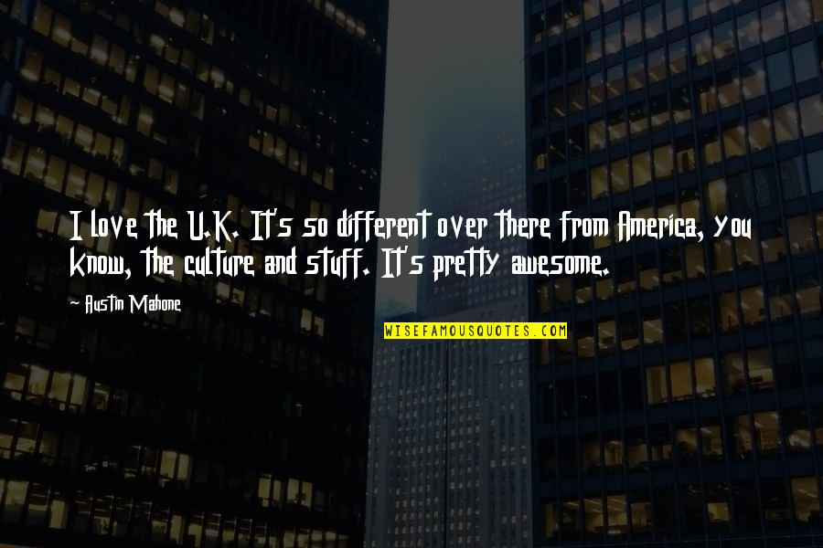 You're So Awesome Quotes By Austin Mahone: I love the U.K. It's so different over