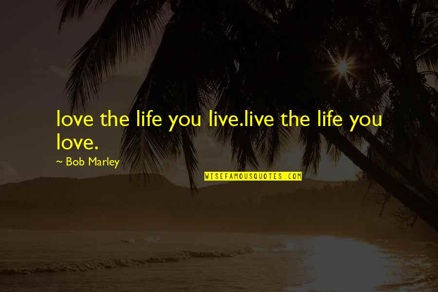 You're So Awesome Quotes By Bob Marley: love the life you live.live the life you