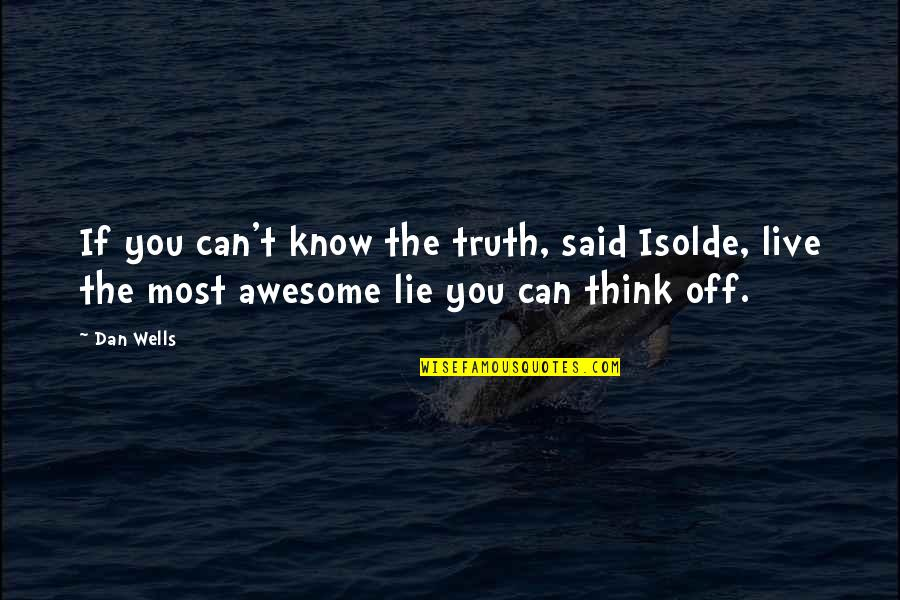 You're So Awesome Quotes By Dan Wells: If you can't know the truth, said Isolde,