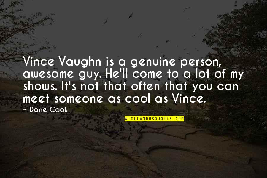 You're So Awesome Quotes By Dane Cook: Vince Vaughn is a genuine person, awesome guy.