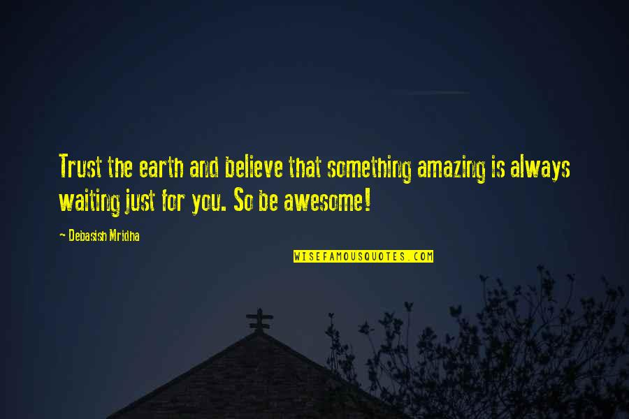 You're So Awesome Quotes By Debasish Mridha: Trust the earth and believe that something amazing