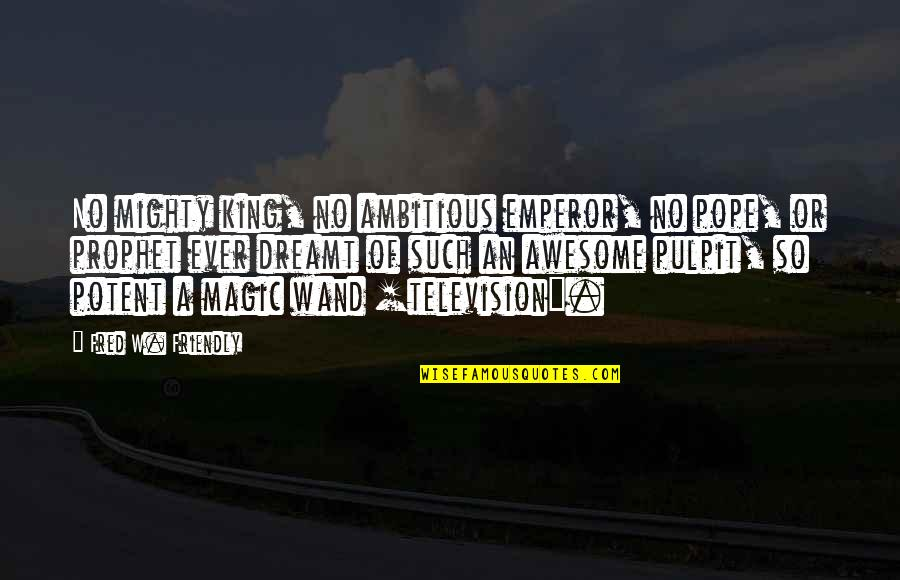 You're So Awesome Quotes By Fred W. Friendly: No mighty king, no ambitious emperor, no pope,