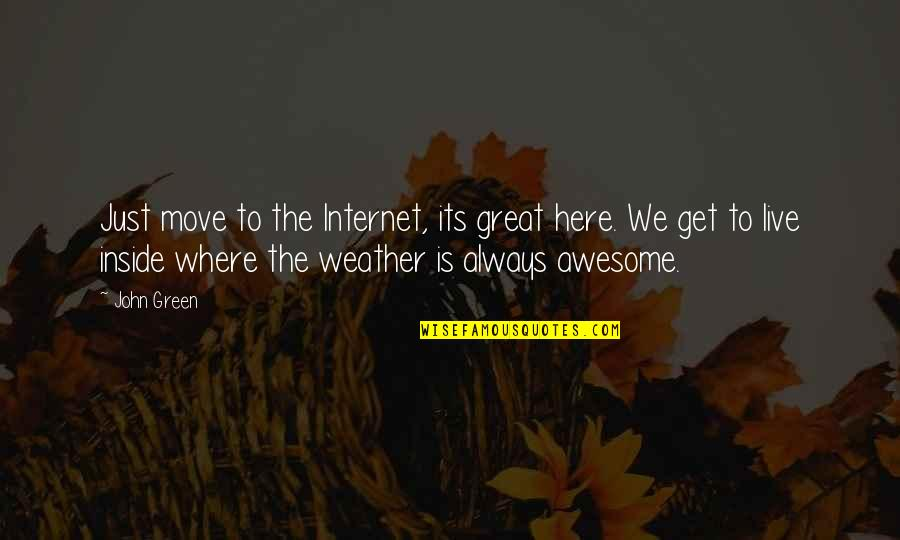 You're So Awesome Quotes By John Green: Just move to the Internet, its great here.