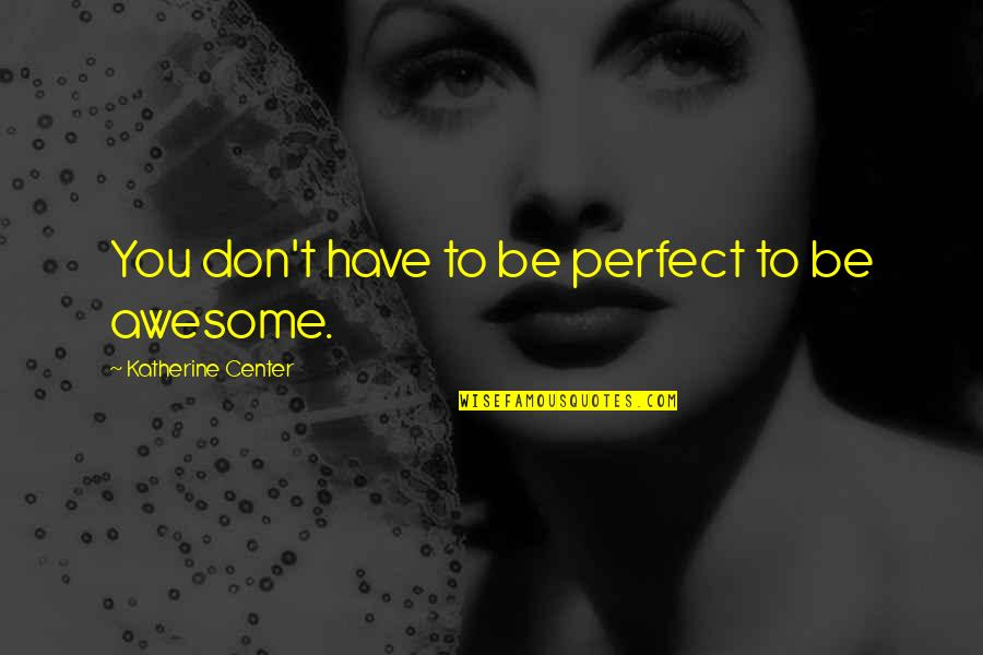 You're So Awesome Quotes By Katherine Center: You don't have to be perfect to be