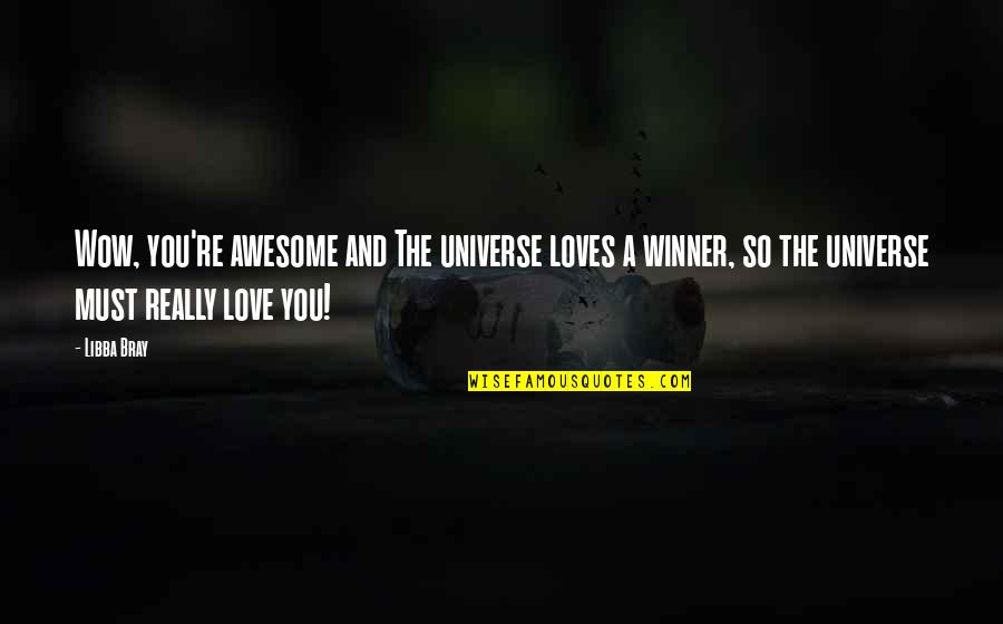 You're So Awesome Quotes By Libba Bray: Wow, you're awesome and The universe loves a