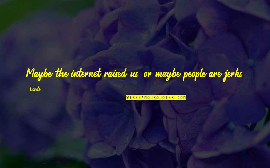 You're So Awesome Quotes By Lorde: Maybe the internet raised us, or maybe people