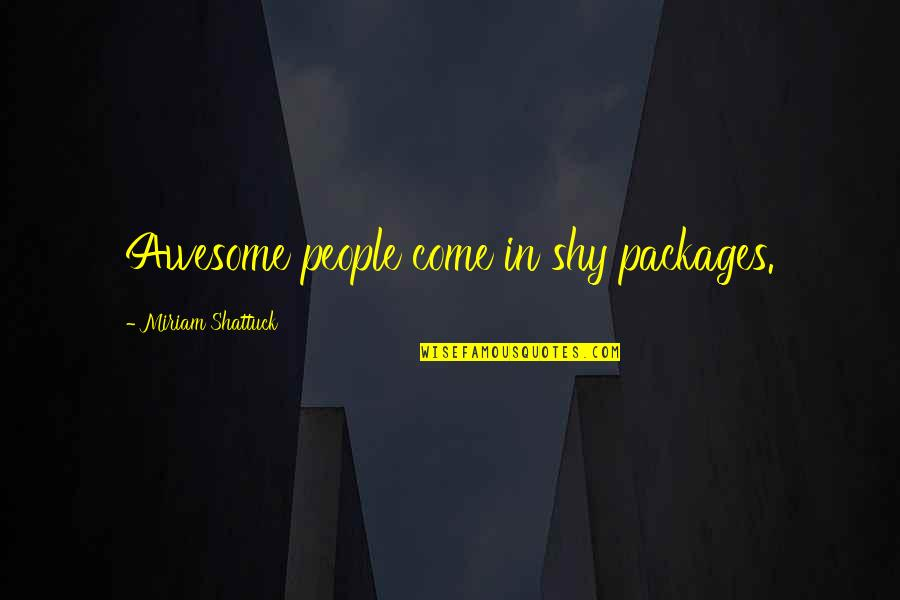 You're So Awesome Quotes By Miriam Shattuck: Awesome people come in shy packages.