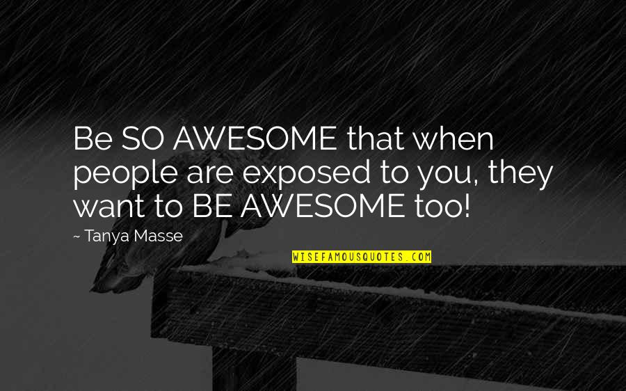 You're So Awesome Quotes By Tanya Masse: Be SO AWESOME that when people are exposed