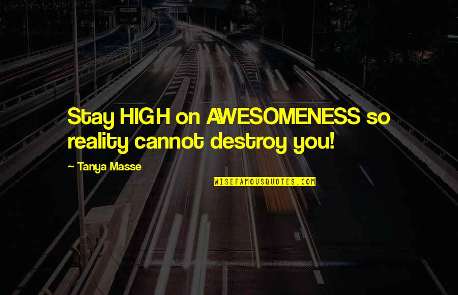 You're So Awesome Quotes By Tanya Masse: Stay HIGH on AWESOMENESS so reality cannot destroy