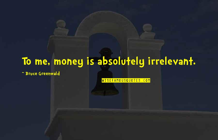 You're So Irrelevant Quotes By Bruce Greenwald: To me, money is absolutely irrelevant.