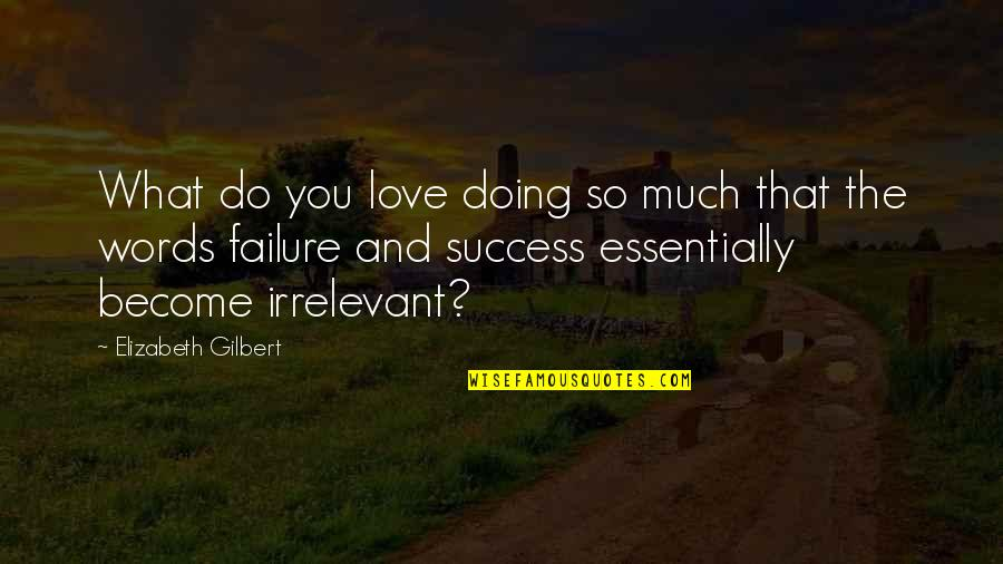 You're So Irrelevant Quotes By Elizabeth Gilbert: What do you love doing so much that
