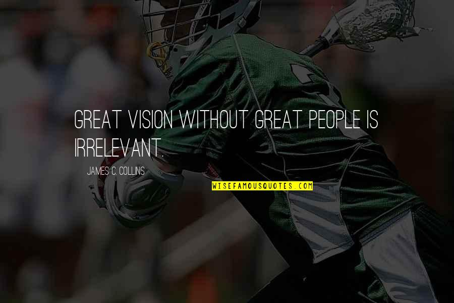 You're So Irrelevant Quotes By James C. Collins: Great vision without great people is irrelevant.