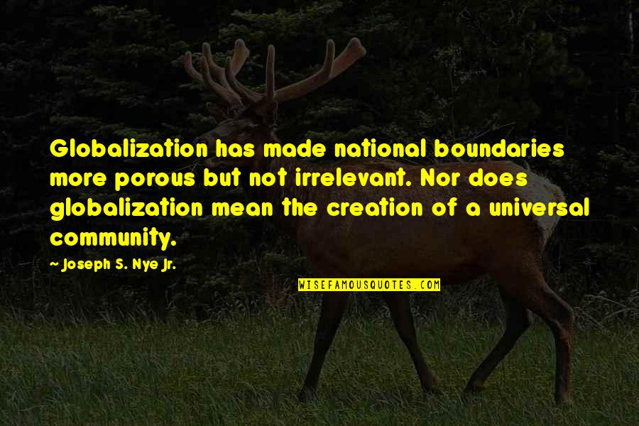 You're So Irrelevant Quotes By Joseph S. Nye Jr.: Globalization has made national boundaries more porous but