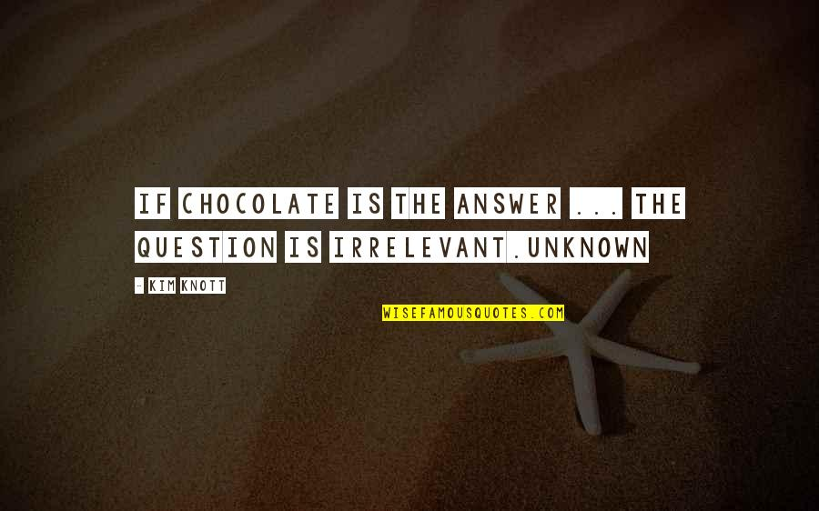 You're So Irrelevant Quotes By Kim Knott: If chocolate is the answer ... the question