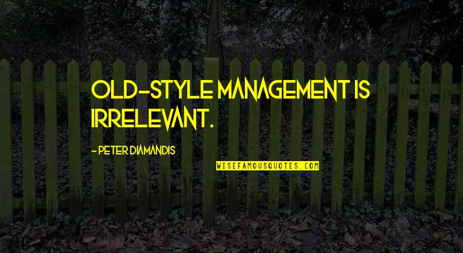 You're So Irrelevant Quotes By Peter Diamandis: Old-style management is irrelevant.