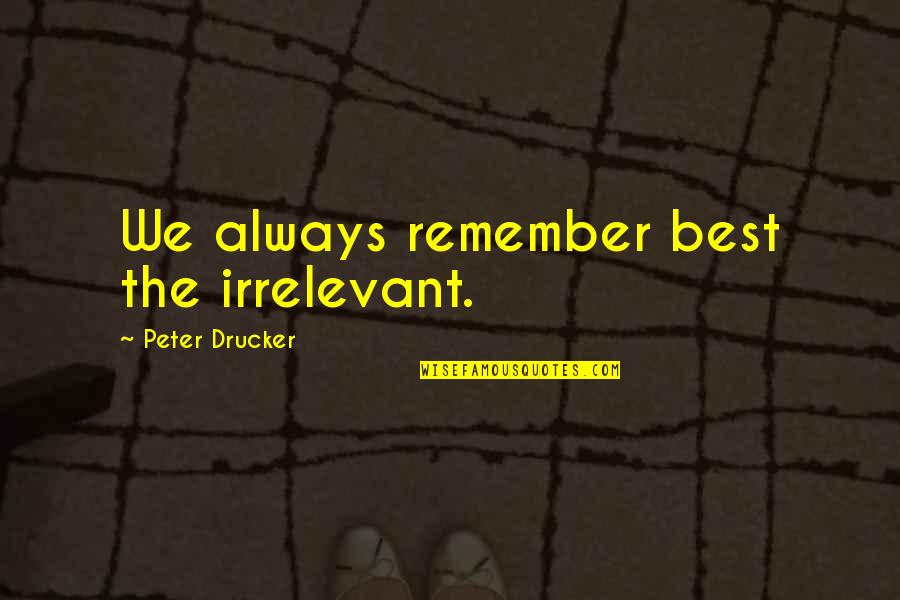 You're So Irrelevant Quotes By Peter Drucker: We always remember best the irrelevant.