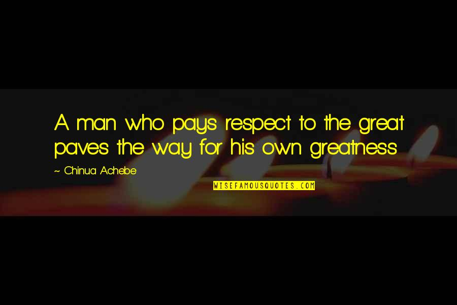 You're So Wack Quotes By Chinua Achebe: A man who pays respect to the great