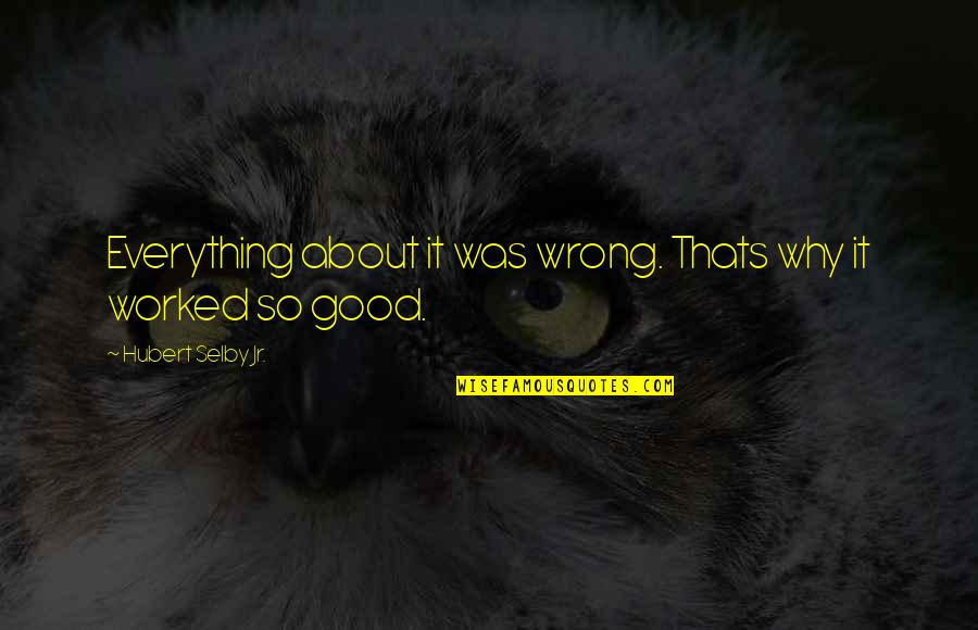 You're So Wack Quotes By Hubert Selby Jr.: Everything about it was wrong. Thats why it