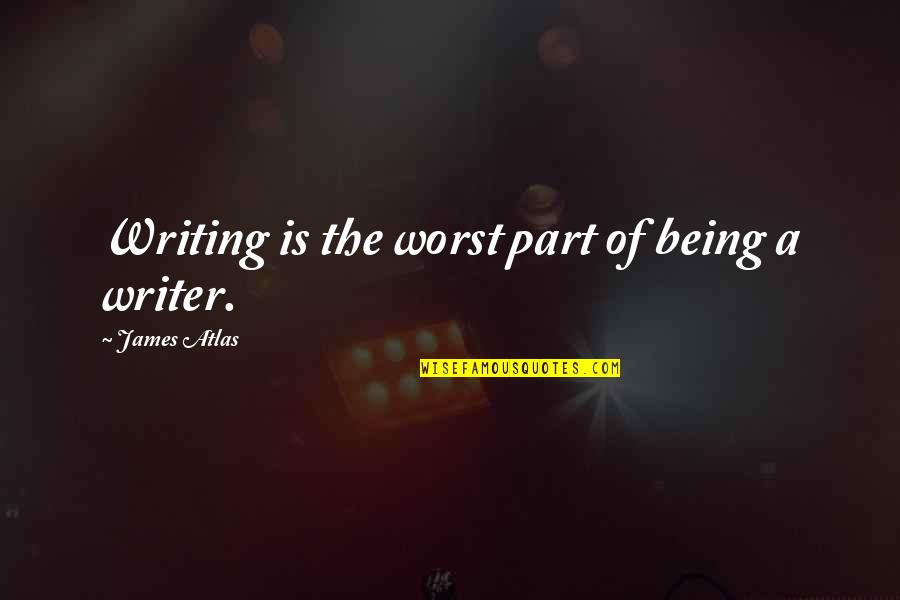 You're So Wack Quotes By James Atlas: Writing is the worst part of being a