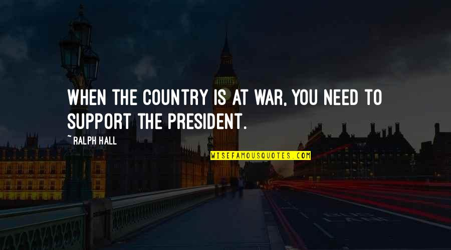 You're So Wack Quotes By Ralph Hall: When the country is at war, you need