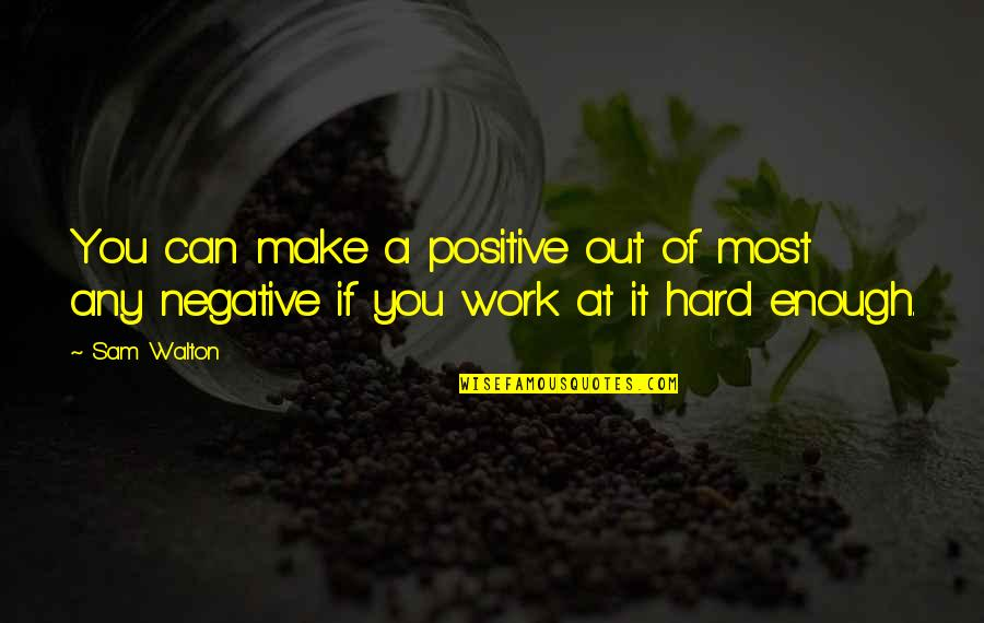 You're So Wack Quotes By Sam Walton: You can make a positive out of most