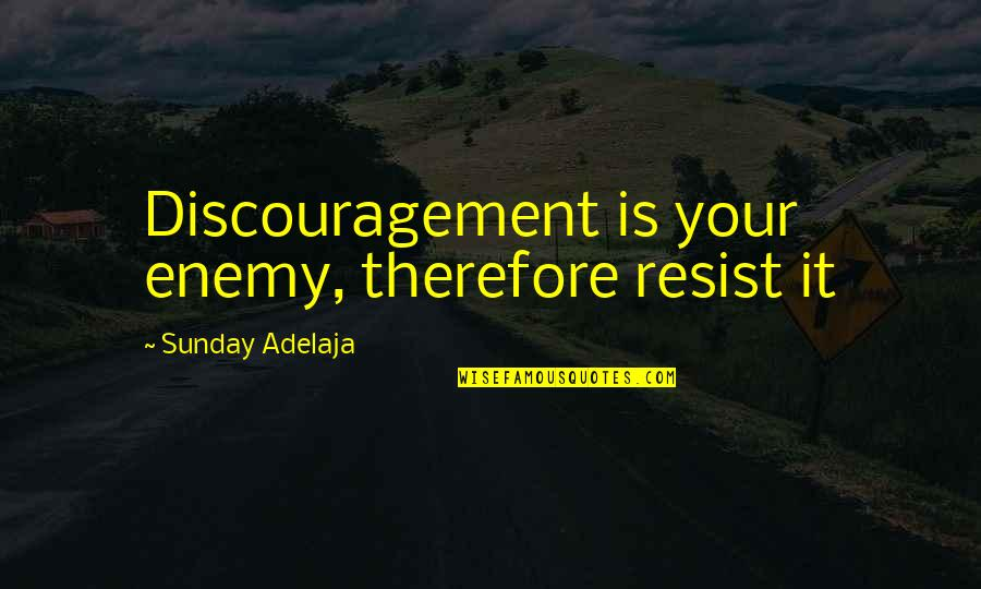 You're So Wack Quotes By Sunday Adelaja: Discouragement is your enemy, therefore resist it