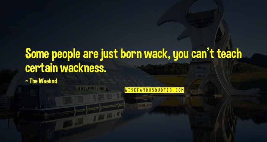 You're So Wack Quotes By The Weeknd: Some people are just born wack, you can't