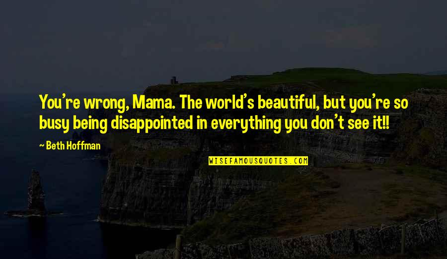 You're So Wrong Quotes By Beth Hoffman: You're wrong, Mama. The world's beautiful, but you're