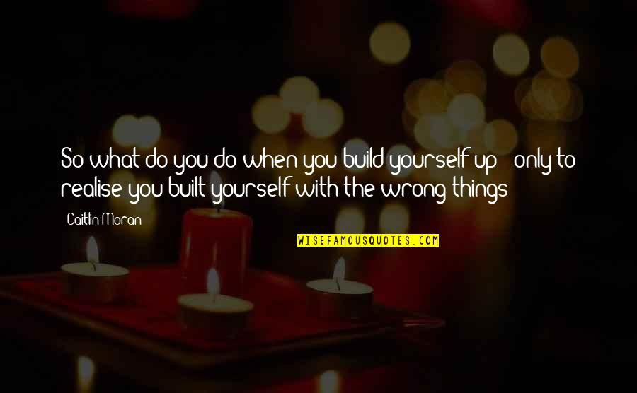 You're So Wrong Quotes By Caitlin Moran: So what do you do when you build