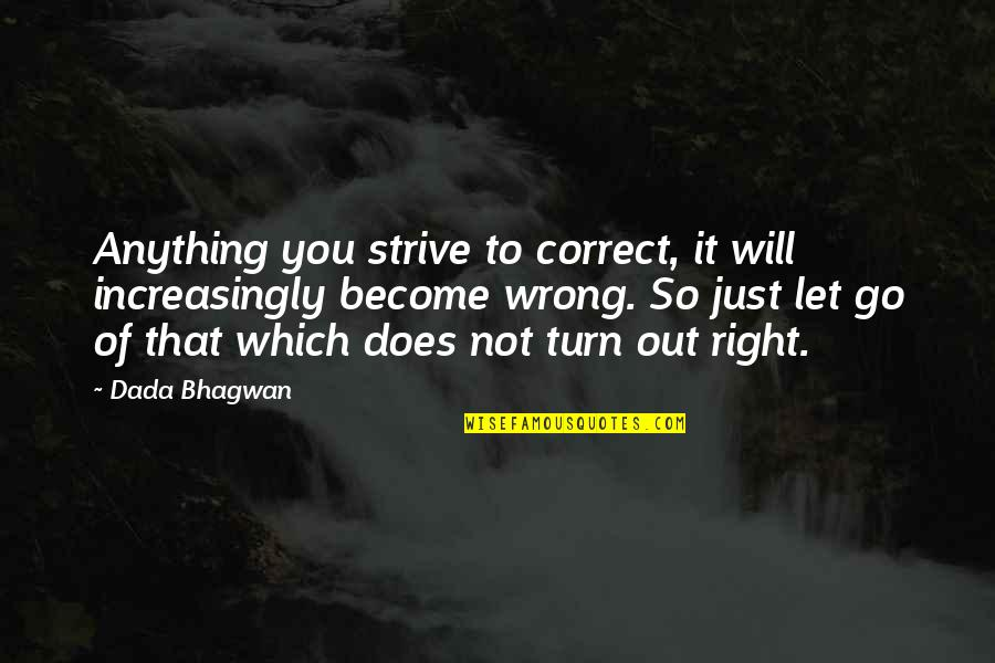 You're So Wrong Quotes By Dada Bhagwan: Anything you strive to correct, it will increasingly