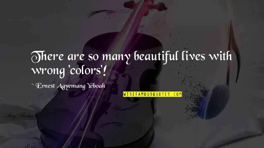 You're So Wrong Quotes By Ernest Agyemang Yeboah: There are so many beautiful lives with wrong