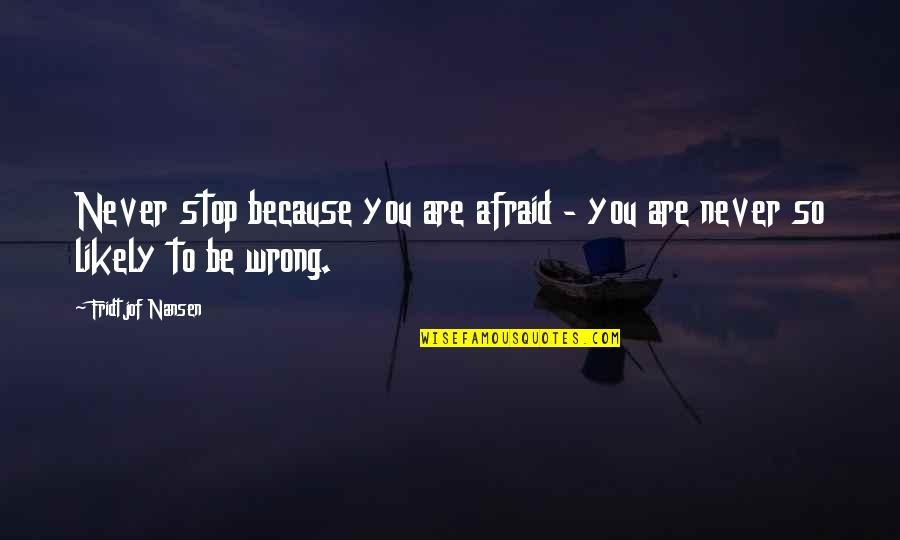 You're So Wrong Quotes By Fridtjof Nansen: Never stop because you are afraid - you