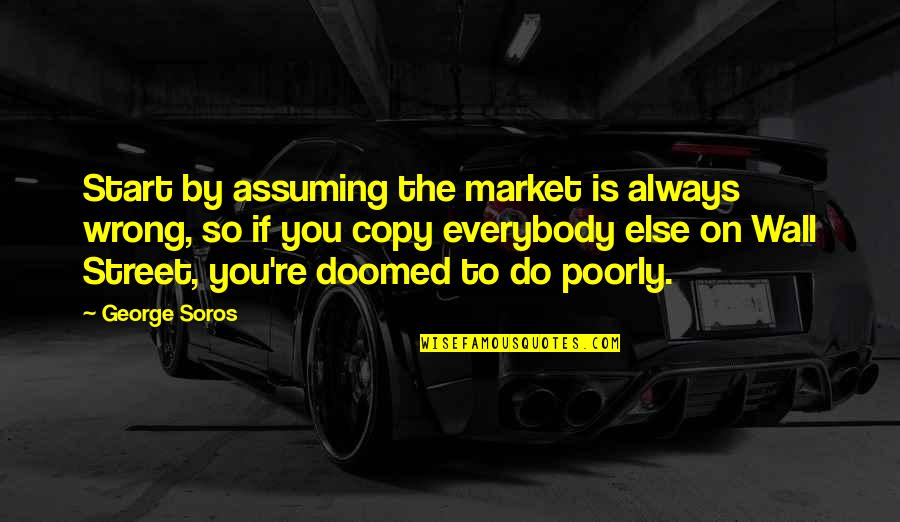You're So Wrong Quotes By George Soros: Start by assuming the market is always wrong,