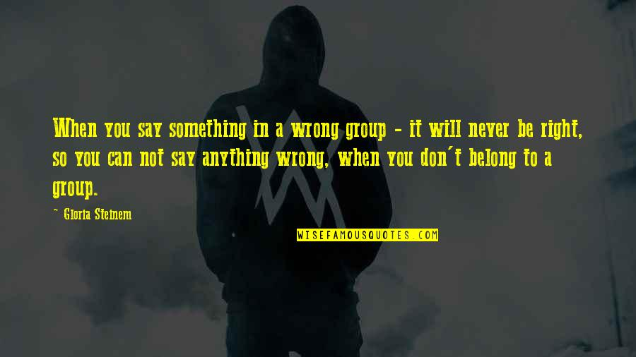 You're So Wrong Quotes By Gloria Steinem: When you say something in a wrong group