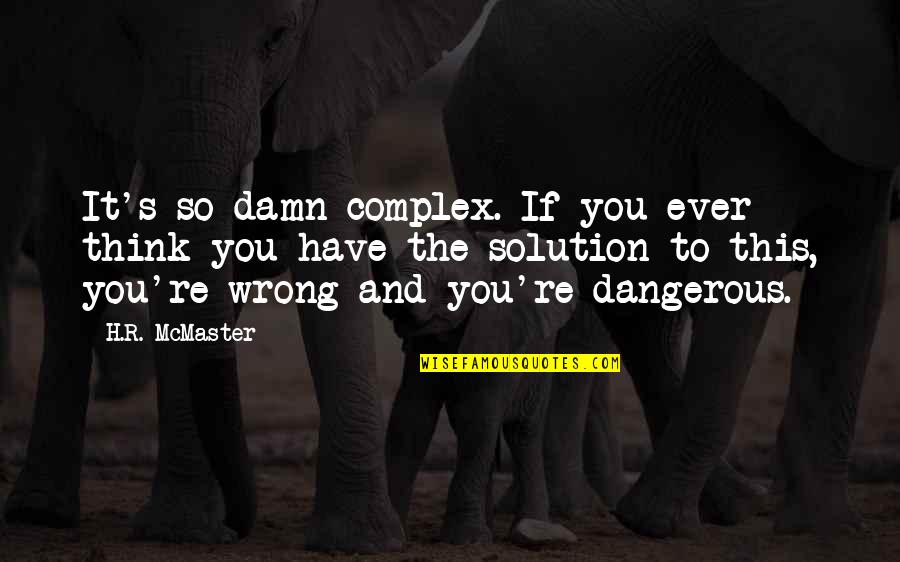 You're So Wrong Quotes By H.R. McMaster: It's so damn complex. If you ever think
