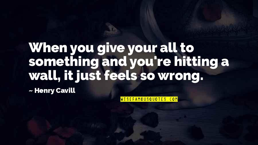 You're So Wrong Quotes By Henry Cavill: When you give your all to something and