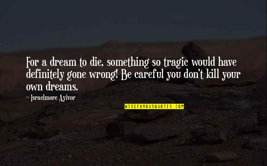 You're So Wrong Quotes By Israelmore Ayivor: For a dream to die, something so tragic