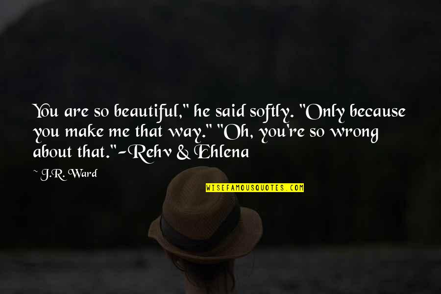 """You're So Wrong Quotes By J.R. Ward: You are so beautiful,"""" he said softly. """"Only"""